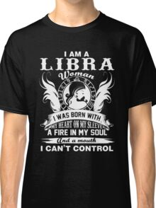 I am a libra woman i was born with my heart on my sleeve a fire in my soul and a mouth  Classic T-Shirt