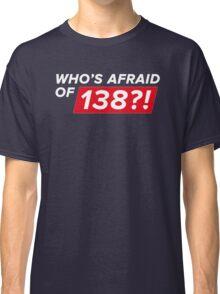 Who's afraid of 138?! Classic T-Shirt