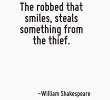 The robbed that smiles, steals something from the thief. by Quotr