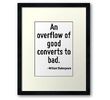 An overflow of good converts to bad. Framed Print