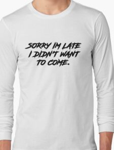 Sorry Im Late I DIdnt Want To Come Long Sleeve T-Shirt
