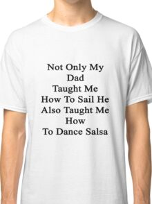 Not Only My Dad Taught Me How To Sail He Also Taught Me How To Dance Salsa  Classic T-Shirt