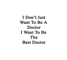 I Don't Just Want To Be A Doctor I Want To Be The Best Doctor  by supernova23