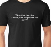 Other than that, Mrs. Lincoln, how did you like the play? Joke Unisex T-Shirt