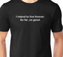 I intend to live forever. So far, so good. Unisex T-Shirt