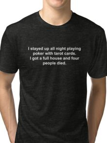 I stayed up all night playing poker with tarot cards. I got a full house and four people died. Tri-blend T-Shirt