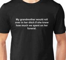 My grandmother would roll over in her ditch if she knew how much we spent on her funeral. Unisex T-Shirt