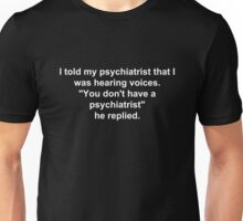 "I told my psychiatrist that I was hearing voices. ""You don't have a psychiatrist"", he replied. Unisex T-Shirt"