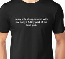 Is my wife disappointed with my body? A tiny part of me says yes. Unisex T-Shirt