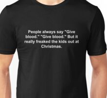 "People always say ""Give blood."" ""Give blood."" But it really freaked the kids out at Christmas. Unisex T-Shirt"