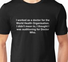 I worked as a doctor for the World Health Organisation.  I didn't mean to, I thought I was auditioning for Doctor Who. Unisex T-Shirt