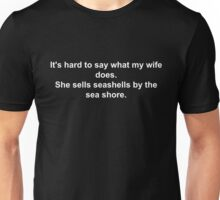 It's hard to say what my wife does. She sells seashells by the sea shore. Unisex T-Shirt