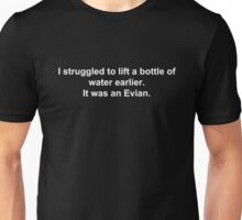 I struggled to lift a bottle of water earlier. It was an Evian. Unisex T-Shirt