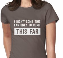 I didn't come this far to only come this far Womens Fitted T-Shirt