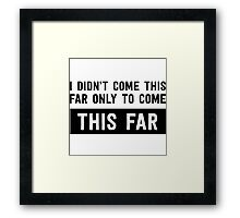 I didn't come this far to only come this far Framed Print