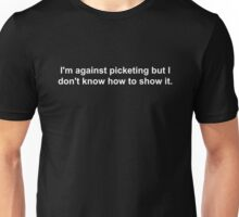 I'm against picketing but I don't know how to show it. Unisex T-Shirt