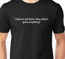I had an ant farm, they didn't grow anything! Unisex T-Shirt