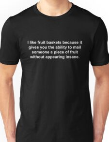 I like fruit baskets because it gives you the ability to mail someone a piece of fruit without appearing insane. Unisex T-Shirt