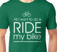 All I want to do is ride my bike Unisex T-Shirt