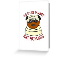 save the planet, EAT HUMANS - pug Greeting Card