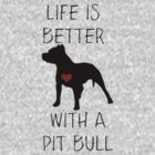 Life is better with a pit bull by Kristina Gale