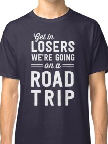 Get in losers we're going on a road trip Classic T-Shirt