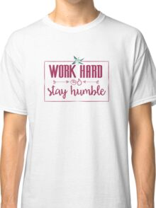Quote - Work hard Stay Humble - Flower Classic T-Shirt