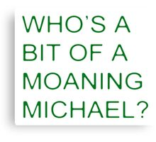 Who's a bit of a Moaning Michael? Canvas Print
