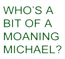 Who's a bit of a Moaning Michael? Photographic Print