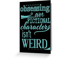 obsessing over fictional characters isn't weird Greeting Card