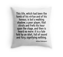 This life, which had been the tomb of his virtue and of his honour, is but a walking shadow; a poor player, that struts and frets his hour upon the stage, and then is heard no more: it is a tale told Throw Pillow