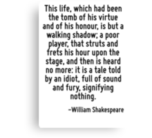 This life, which had been the tomb of his virtue and of his honour, is but a walking shadow; a poor player, that struts and frets his hour upon the stage, and then is heard no more: it is a tale told Canvas Print