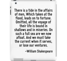 There is a tide in the affairs of men, Which taken at the flood, leads on to fortune. Omitted, all the voyage of their life is bound in shallows and in miseries. On such a full sea are we now afloat. iPad Case/Skin