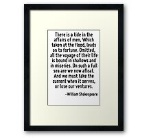 There is a tide in the affairs of men, Which taken at the flood, leads on to fortune. Omitted, all the voyage of their life is bound in shallows and in miseries. On such a full sea are we now afloat. Framed Print