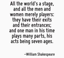 All the world's a stage, and all the men and women merely players: they have their exits and their entrances; and one man in his time plays many parts, his acts being seven ages. by Quotr