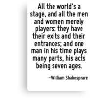 All the world's a stage, and all the men and women merely players: they have their exits and their entrances; and one man in his time plays many parts, his acts being seven ages. Canvas Print
