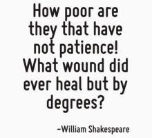 How poor are they that have not patience! What wound did ever heal but by degrees? T-Shirt