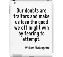 Our doubts are traitors and make us lose the good we oft might win by fearing to attempt. iPad Case/Skin