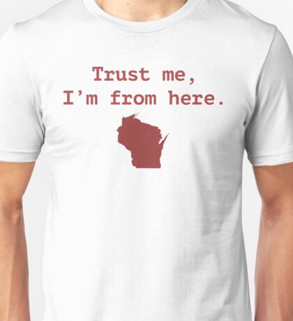 Trust me.  I'm from Wisconsin Unisex T-Shirt