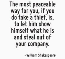 The most peaceable way for you, if you do take a thief, is, to let him show himself what he is and steal out of your company. by Quotr