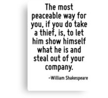 The most peaceable way for you, if you do take a thief, is, to let him show himself what he is and steal out of your company. Canvas Print
