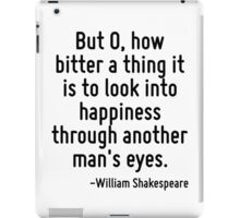 But O, how bitter a thing it is to look into happiness through another man's eyes. iPad Case/Skin