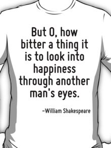 But O, how bitter a thing it is to look into happiness through another man's eyes. T-Shirt