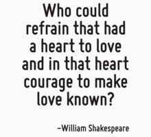 Who could refrain that had a heart to love and in that heart courage to make love known? by Quotr