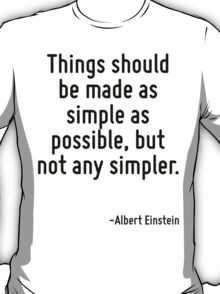 Things should be made as simple as possible, but not any simpler. T-Shirt
