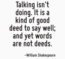 Talking isn't doing. It is a kind of good deed to say well; and yet words are not deeds. by Quotr