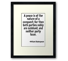 A peace is of the nature of a conquest; for then both parties nobly are subdued, and neither party loser. Framed Print
