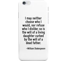 I may neither choose who I would, nor refuse who I dislike; so is the will of a living daughter curbed by the will of a dead father. iPhone Case/Skin