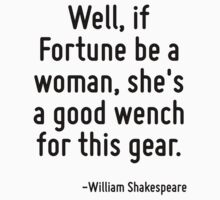 Well, if Fortune be a woman, she's a good wench for this gear. by Quotr