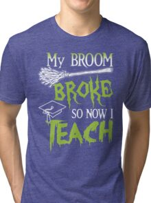 Broom Broke So Now I Teach, Funny Halloween Saying Quote Gift For Teacher Tri-blend T-Shirt